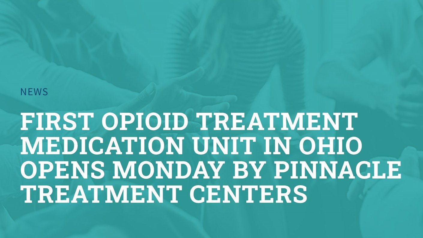 First Opioid Treatment Medication Unit in Ohio Opens Monday by Pinnacle Treatment Centers